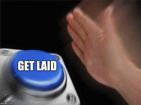 Blank Nut Button | GET LAID | image tagged in memes,blank nut button | made w/ Imgflip meme maker