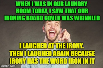 Ironically funny | WHEN I WAS IN OUR LAUNDRY ROOM TODAY, I SAW THAT OUR IRONING BOARD COVER WAS WRINKLED I LAUGHED AT THE IRONY. THEN I LAUGHED AGAIN BECAUSE I | image tagged in funny,memes,irony,i love bacon | made w/ Imgflip meme maker