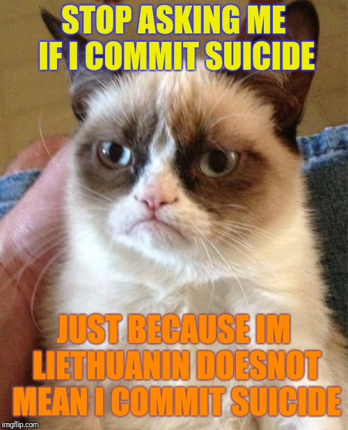 Pleese stop | STOP ASKING ME IF I COMMIT SUICIDE JUST BECAUSE IM LIETHUANIN DOESNOT MEAN I COMMIT SUICIDE | image tagged in memes,grumpy cat,suicide,lithuania,shen_hiroku_nagato | made w/ Imgflip meme maker