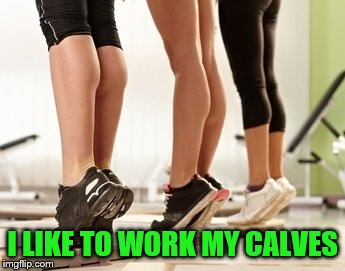 I LIKE TO WORK MY CALVES | made w/ Imgflip meme maker