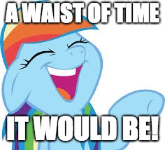 Rainbow Dash laughing | A WAIST OF TIME IT WOULD BE! | image tagged in rainbow dash laughing | made w/ Imgflip meme maker