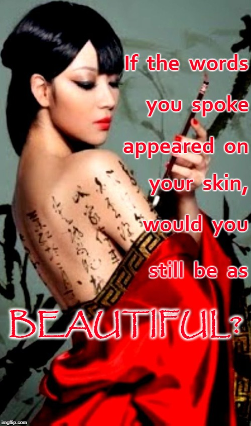 Your Spoken Words | If  the  words you  spoke appeared  on your  skin, would  you still  be  as BEAUTIFUL? | image tagged in words you speak,beautiful words,words on your skin | made w/ Imgflip meme maker