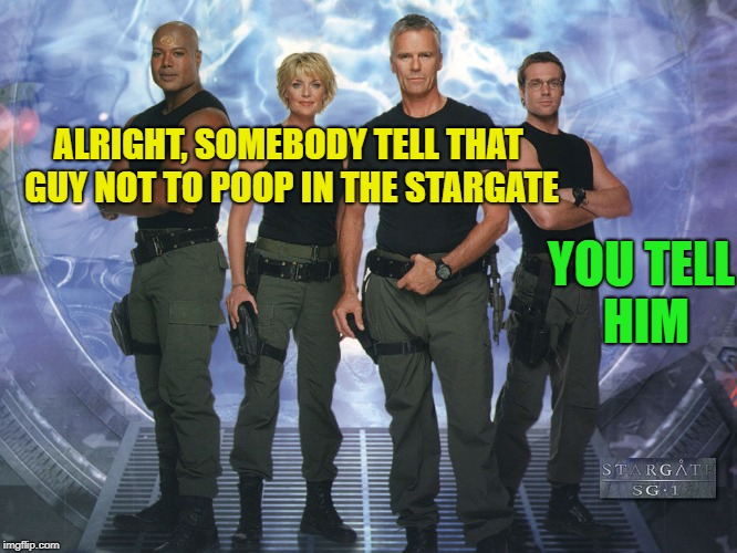 ALRIGHT, SOMEBODY TELL THAT GUY NOT TO POOP IN THE STARGATE YOU TELL HIM | made w/ Imgflip meme maker