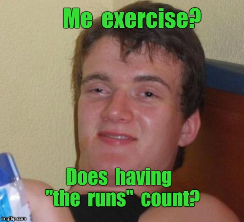 "10 Guy Meme | Me  exercise? Does  having  ""the  runs""  count? 