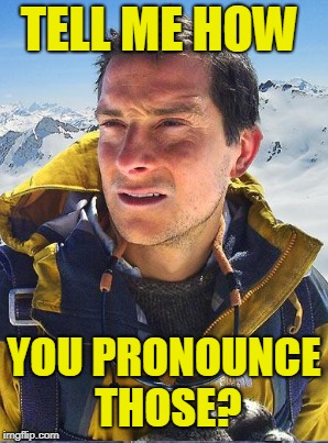 TELL ME HOW YOU PRONOUNCE THOSE? | made w/ Imgflip meme maker