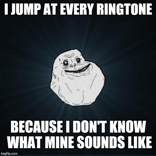 I JUMP AT EVERY RINGTONE BECAUSE I DON'T KNOW WHAT MINE SOUNDS LIKE | made w/ Imgflip meme maker