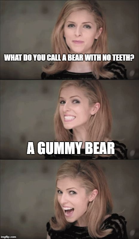 Bad Pun Anna Kendrick Meme | WHAT DO YOU CALL A BEAR WITH NO TEETH? A GUMMY BEAR | image tagged in memes,bad pun anna kendrick | made w/ Imgflip meme maker