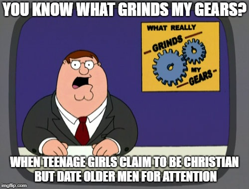 Peter Griffin News Meme | YOU KNOW WHAT GRINDS MY GEARS? WHEN TEENAGE GIRLS CLAIM TO BE CHRISTIAN BUT DATE OLDER MEN FOR ATTENTION | image tagged in memes,peter griffin news | made w/ Imgflip meme maker
