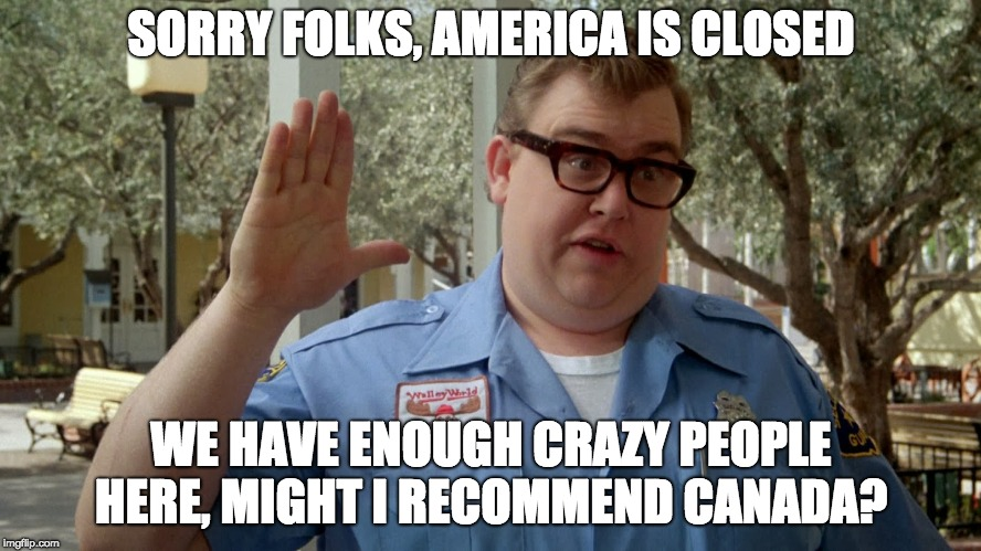 SORRY FOLKS, AMERICA IS CLOSED WE HAVE ENOUGH CRAZY PEOPLE HERE, MIGHT I RECOMMEND CANADA? | image tagged in john candy america closed | made w/ Imgflip meme maker