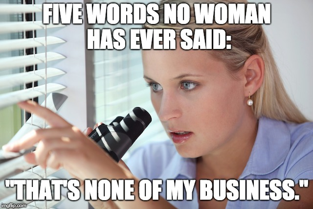 "Nosy woman | FIVE WORDS NO WOMAN HAS EVER SAID: ""THAT'S NONE OF MY BUSINESS."" 