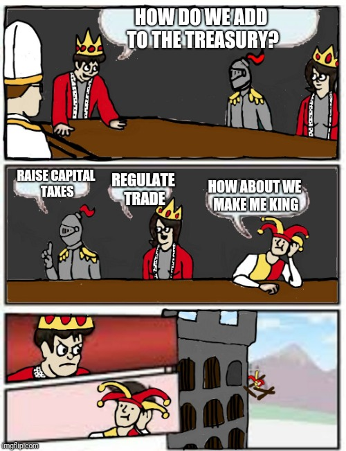 Here's my new template... | HOW DO WE ADD TO THE TREASURY? RAISE CAPITAL TAXES REGULATE TRADE HOW ABOUT WE MAKE ME KING | image tagged in medieval boardroom suggestion,memes | made w/ Imgflip meme maker