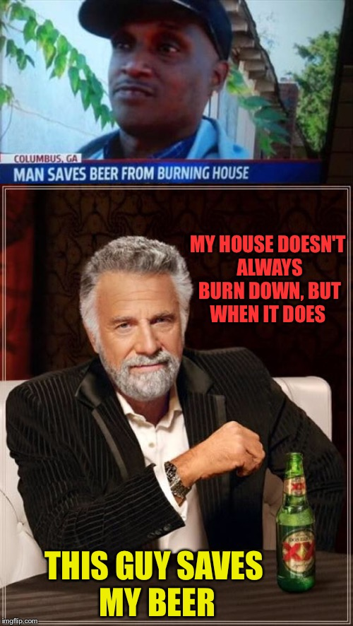I have him on retainer. | MY HOUSE DOESN'T ALWAYS BURN DOWN, BUT WHEN IT DOES THIS GUY SAVES MY BEER | image tagged in the most interesting man in the world,beer,fire,memes,funny | made w/ Imgflip meme maker