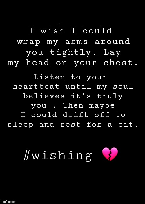 a black blank | I wish I could wrap my arms around you tightly. Lay my head on your chest. #wishing  | image tagged in a black blank | made w/ Imgflip meme maker