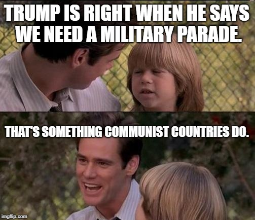 Thats Just Something X Say Meme | TRUMP IS RIGHT WHEN HE SAYS WE NEED A MILITARY PARADE. THAT'S SOMETHING COMMUNIST COUNTRIES DO. | image tagged in memes,thats just something x say | made w/ Imgflip meme maker