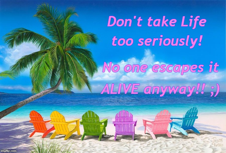 Enjoy Life! | Don't take Life ALIVE anyway!! ;) too seriously! No one escapes it | image tagged in take it easy | made w/ Imgflip meme maker