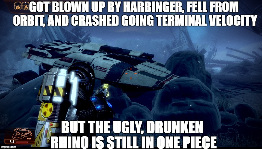 GOT BLOWN UP BY HARBINGER, FELL FROM ORBIT, AND CRASHED GOING TERMINAL VELOCITY BUT THE UGLY, DRUNKEN RHINO IS STILL IN ONE PIECE | image tagged in mass effect | made w/ Imgflip meme maker