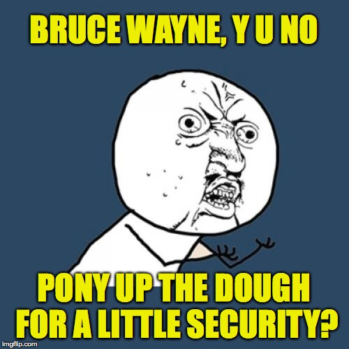 Y U No Meme | BRUCE WAYNE, Y U NO PONY UP THE DOUGH FOR A LITTLE SECURITY? | image tagged in memes,y u no | made w/ Imgflip meme maker