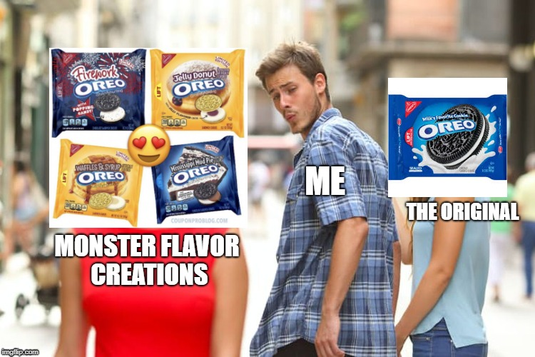 So many flavors every few months | MONSTER FLAVOR CREATIONS ME THE ORIGINAL | image tagged in memes,distracted boyfriend,oreo | made w/ Imgflip meme maker