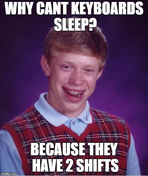Bad Luck Brian Meme | WHY CANT KEYBOARDS SLEEP? BECAUSE THEY HAVE 2 SHIFTS | image tagged in memes,bad luck brian | made w/ Imgflip meme maker
