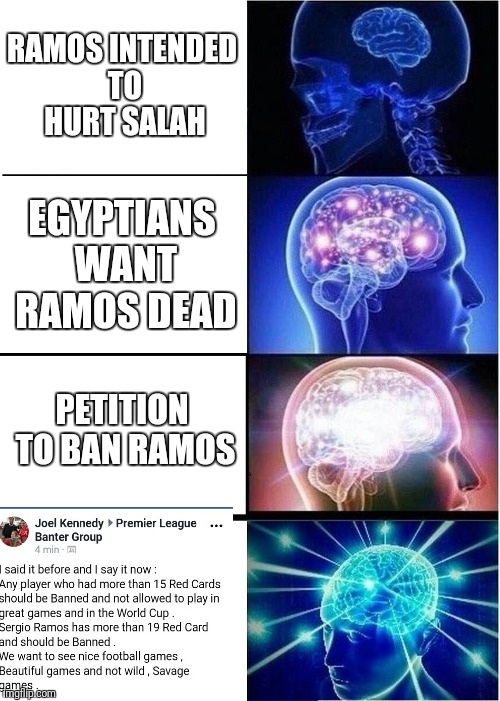 Expanding Brain Meme | RAMOS INTENDED TO HURT SALAH EGYPTIANS WANT RAMOS DEAD PETITION TO BAN RAMOS | image tagged in memes,expanding brain | made w/ Imgflip meme maker
