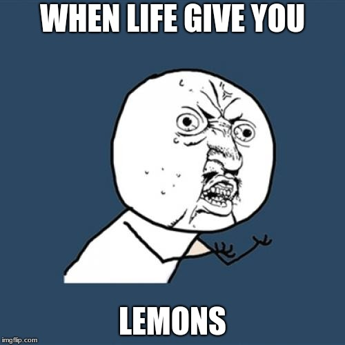 lemons | WHEN LIFE GIVE YOU LEMONS | image tagged in memes,y u no,lemons | made w/ Imgflip meme maker