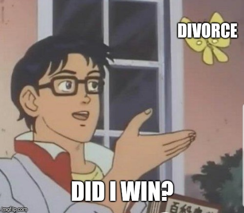 DIVORCE DID I WIN? | made w/ Imgflip meme maker