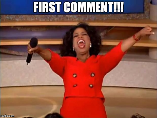 FIRST COMMENT!!! | image tagged in memes,oprah you get a | made w/ Imgflip meme maker