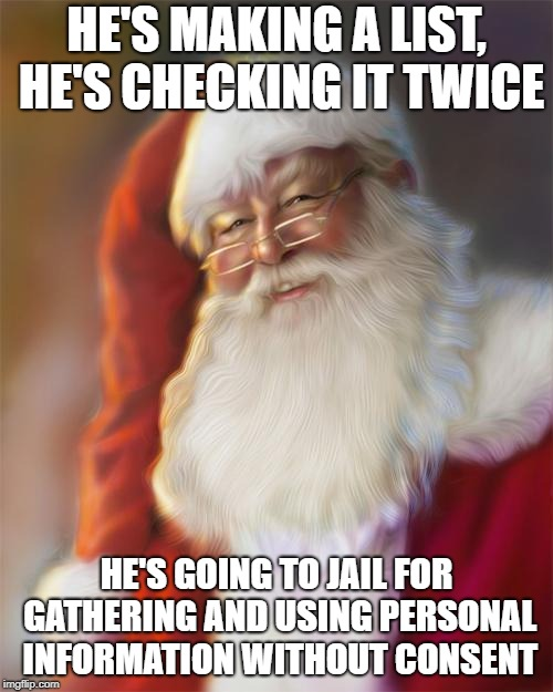 EU General Data Protection Regulation (GDPR) outlaws Santa | HE'S MAKING A LIST, HE'S CHECKING IT TWICE HE'S GOING TO JAIL FOR GATHERING AND USING PERSONAL INFORMATION WITHOUT CONSENT | image tagged in santa claus,eu,gdpr,general data protection regulation | made w/ Imgflip meme maker