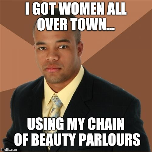 Successful Black Man Meme | I GOT WOMEN ALL OVER TOWN... USING MY CHAIN OF BEAUTY PARLOURS | image tagged in memes,successful black man | made w/ Imgflip meme maker