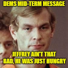 Jeffrey Dahmer | DEMS MID-TERM MESSAGE JEFFREY AIN'T THAT BAD, HE WAS JUST HUNGRY | image tagged in jeffrey dahmer | made w/ Imgflip meme maker