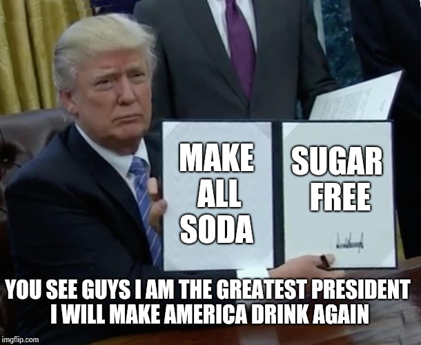 Make America Drink Again | MAKE ALL SODA SUGAR FREE YOU SEE GUYS I AM THE GREATEST PRESIDENT I WILL MAKE AMERICA DRINK AGAIN | image tagged in memes,trump bill signing | made w/ Imgflip meme maker