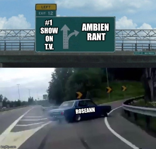 Left Exit 12 Off Ramp Meme | #1 SHOW ON T.V. AMBIEN RANT ROSEANN | image tagged in memes,left exit 12 off ramp | made w/ Imgflip meme maker