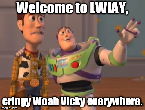 X, X Everywhere Meme | Welcome to LWIAY, cringy Woah Vicky everywhere. | image tagged in memes,x,x everywhere,x x everywhere | made w/ Imgflip meme maker