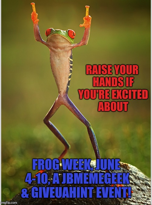 Announcing Frog Week, June 4-10, a JBmemegeek & giveuahint event!  | RAISE YOUR HANDS IF YOU'RE EXCITED ABOUT FROG WEEK, JUNE 4-10, A JBMEMEGEEK & GIVEUAHINT EVENT! | image tagged in frog week,jbmemegeek,frogs,memes,giveuahint | made w/ Imgflip meme maker