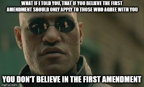 Matrix Morpheus Meme | WHAT IF I TOLD YOU, THAT IF YOU BELIEVE THE FIRST AMENDMENT SHOULD ONLY APPLY TO THOSE WHO AGREE WITH YOU YOU DON'T BELIEVE IN THE FIRST AME | image tagged in memes,matrix morpheus | made w/ Imgflip meme maker