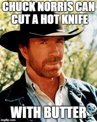 Chef Chuck | CHUCK NORRIS CAN CUT A HOT KNIFE WITH BUTTER | image tagged in memes,chuck norris,knife,butter | made w/ Imgflip meme maker