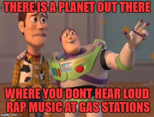 Why do they leave their cars on while they are in the store!?!?! | THERE IS A PLANET OUT THERE WHERE YOU DONT HEAR LOUD RAP MUSIC AT GAS STATIONS | image tagged in memes,x x everywhere,rap | made w/ Imgflip meme maker