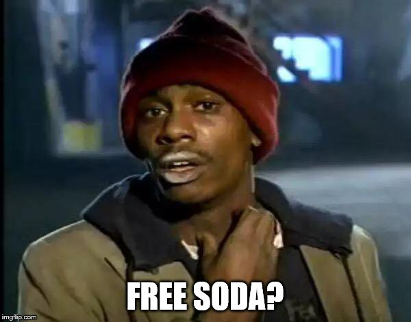 Y'all Got Any More Of That Meme | FREE SODA? | image tagged in memes,y'all got any more of that | made w/ Imgflip meme maker