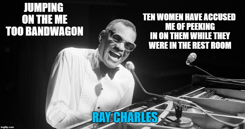 jumping on the me too bandwagon | JUMPING ON THE ME TOO BANDWAGON TEN WOMEN HAVE ACCUSED ME OF PEEKING IN ON THEM WHILE THEY WERE IN THE REST ROOM RAY CHARLES | image tagged in ray charles,me too,true story,funny | made w/ Imgflip meme maker