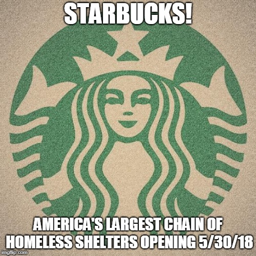 Starbucks | STARBUCKS! AMERICA'S LARGEST CHAIN OF HOMELESS SHELTERS OPENING 5/30/18 | image tagged in starbucks | made w/ Imgflip meme maker