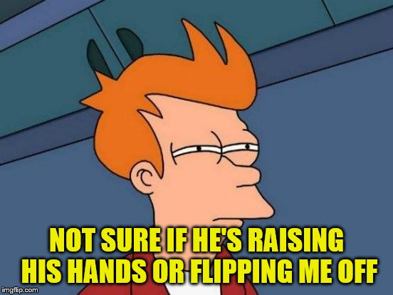 Futurama Fry Meme | NOT SURE IF HE'S RAISING HIS HANDS OR FLIPPING ME OFF | image tagged in memes,futurama fry | made w/ Imgflip meme maker