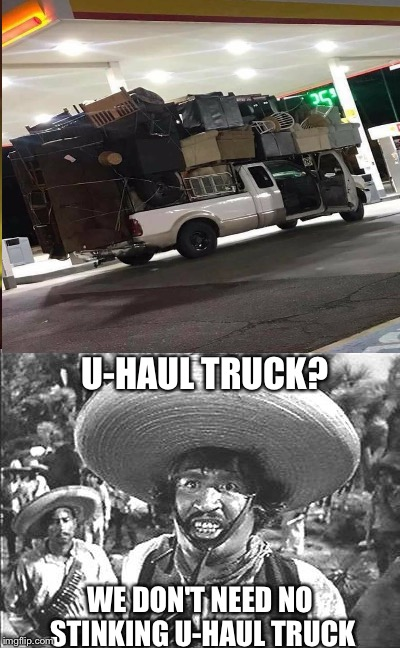 U-HAUL TRUCK? WE DON'T NEED NO STINKING U-HAUL TRUCK | image tagged in memes | made w/ Imgflip meme maker