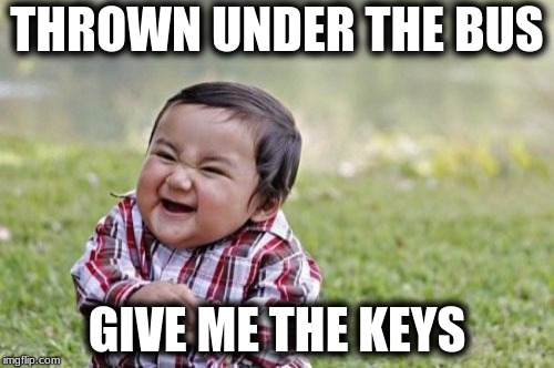 Evil Toddler Meme | THROWN UNDER THE BUS GIVE ME THE KEYS | image tagged in memes,evil toddler | made w/ Imgflip meme maker