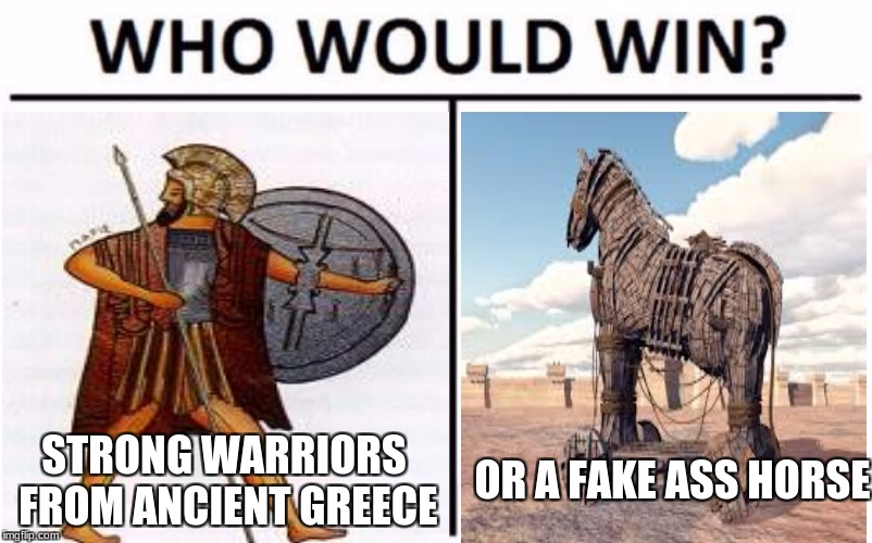 STRONG WARRIORS FROM ANCIENT GREECE OR A FAKE ASS HORSE | image tagged in history,greek mythology,horse,war | made w/ Imgflip meme maker