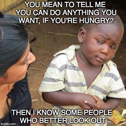 Third World Skeptical Kid Meme | YOU MEAN TO TELL ME YOU CAN DO ANYTHING YOU WANT, IF YOU'RE HUNGRY? THEN I KNOW SOME PEOPLE WHO BETTER LOOK OUT | image tagged in memes,third world skeptical kid | made w/ Imgflip meme maker