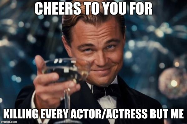 Leonardo Dicaprio Cheers Meme | CHEERS TO YOU FOR KILLING EVERY ACTOR/ACTRESS BUT ME | image tagged in memes,leonardo dicaprio cheers | made w/ Imgflip meme maker