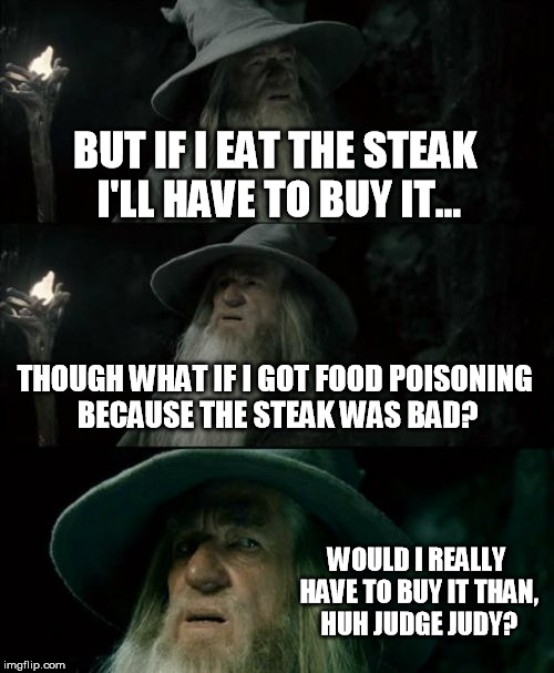 The real reason Judge Judy lost her job. | BUT IF I EAT THE STEAK I'LL HAVE TO BUY IT... THOUGH WHAT IF I GOT FOOD POISONING BECAUSE THE STEAK WAS BAD? WOULD I REALLY HAVE TO BUY IT T | image tagged in memes,confused gandalf | made w/ Imgflip meme maker
