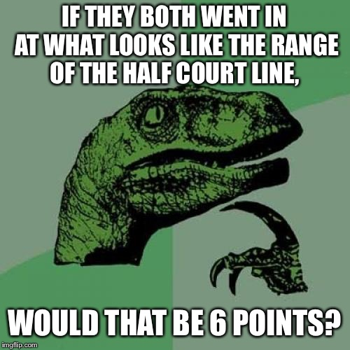 Philosoraptor Meme | IF THEY BOTH WENT IN AT WHAT LOOKS LIKE THE RANGE OF THE HALF COURT LINE, WOULD THAT BE 6 POINTS? | image tagged in memes,philosoraptor | made w/ Imgflip meme maker