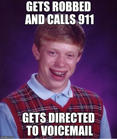 Bad Luck Brian Meme | GETS ROBBED AND CALLS 911 GETS DIRECTED TO VOICEMAIL | image tagged in memes,bad luck brian | made w/ Imgflip meme maker