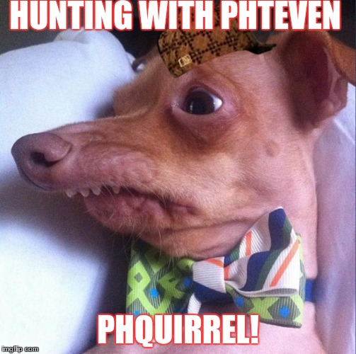 Tuna the dog (Phteven) | HUNTING WITH PHTEVEN PHQUIRREL! | image tagged in tuna the dog phteven,scumbag | made w/ Imgflip meme maker